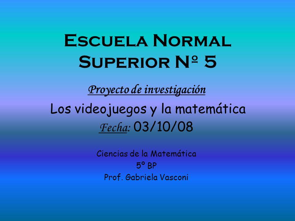 Escuela Normal Superior Nº 5 Proyecto de investigación Los videojuegos y la matemática Fecha: 03/10/08 Ciencias de la Matemática 5º BP Prof. Gabriela
