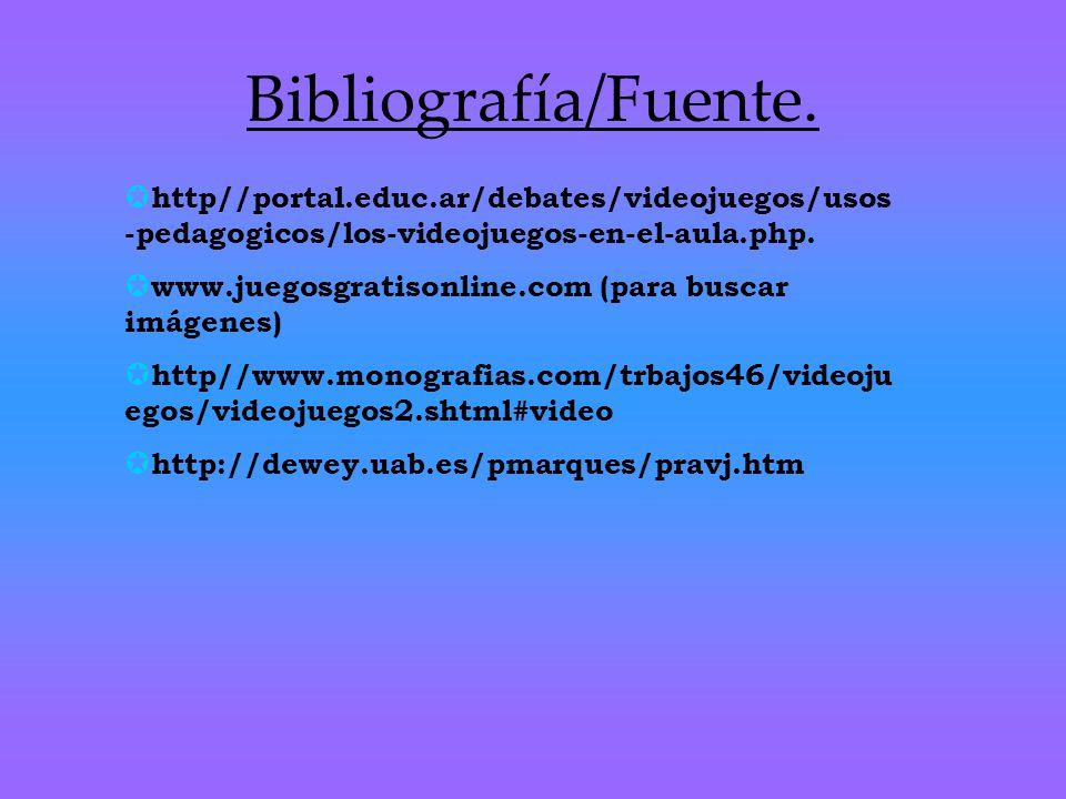 Bibliografía/Fuente. http//portal.educ.ar/debates/videojuegos/usos -pedagogicos/los-videojuegos-en-el-aula.php. www.juegosgratisonline.com (para busca