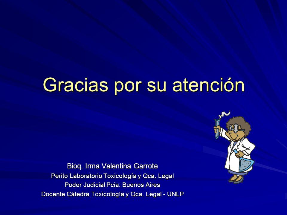 Gracias por su atención Bioq. Irma Valentina Garrote Perito Laboratorio Toxicología y Qca. Legal Poder Judicial Pcia. Buenos Aires Docente Cátedra Tox