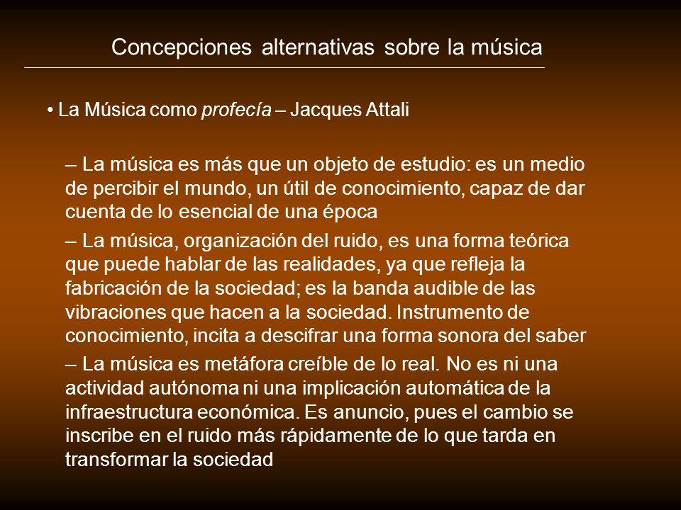 Concepciones alternativas sobre la música La Música como profecía – Jacques Attali – La música es más que un objeto de estudio: es un medio de percibi