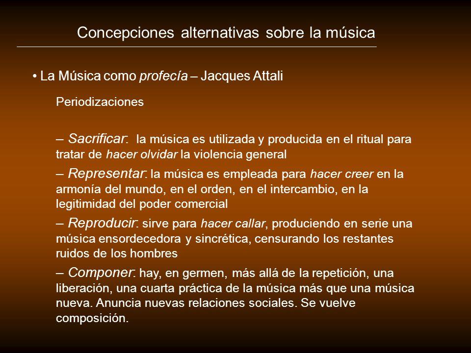Concepciones alternativas sobre la música La Música como profecía – Jacques Attali Periodizaciones – Sacrificar: la música es utilizada y producida en