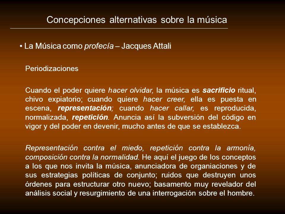 Concepciones alternativas sobre la música La Música como profecía – Jacques Attali Periodizaciones Cuando el poder quiere hacer olvidar, la música es