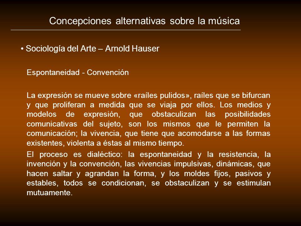 Concepciones alternativas sobre la música Sociología del Arte – Arnold Hauser Espontaneidad - Convención La expresión se mueve sobre «raíles pulidos»,