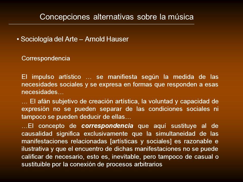 Concepciones alternativas sobre la música Sociología del Arte – Arnold Hauser Correspondencia El impulso artístico … se manifiesta según la medida de