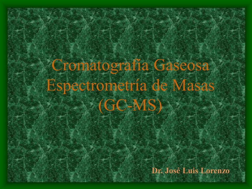 Cromatografía Gaseosa Espectrometría de Masas (GC-MS) Dr. José Luis Lorenzo