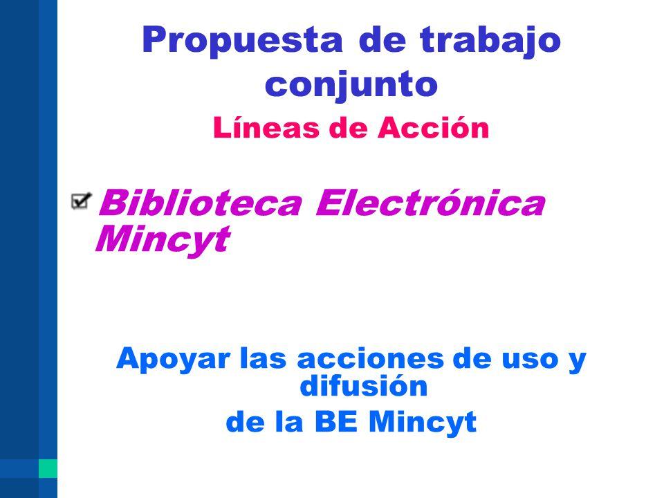 Propuesta de trabajo conjunto Líneas de Acción Biblioteca Electrónica Mincyt Apoyar las acciones de uso y difusión de la BE Mincyt