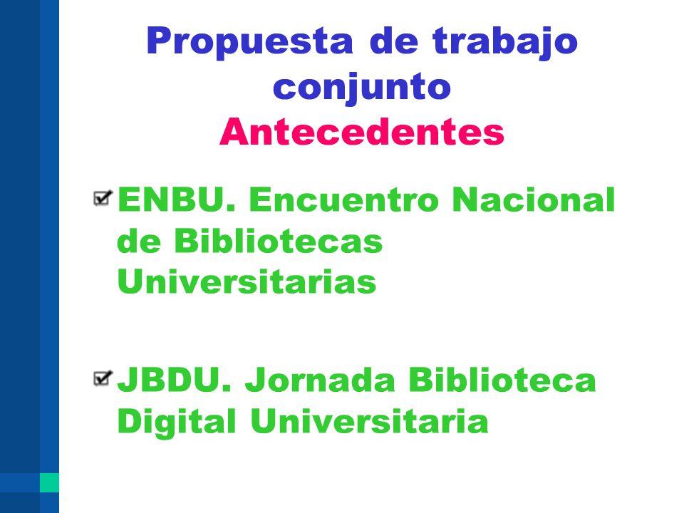 Propuesta de trabajo conjunto Antecedentes ENBU. Encuentro Nacional de Bibliotecas Universitarias JBDU. Jornada Biblioteca Digital Universitaria
