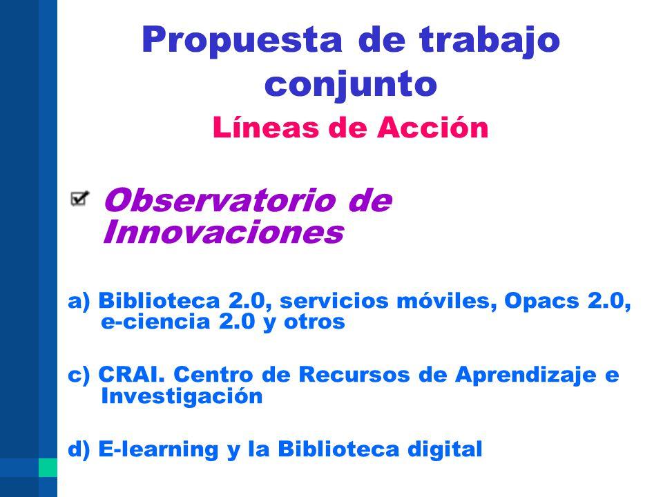 Propuesta de trabajo conjunto Líneas de Acción Observatorio de Innovaciones a) Biblioteca 2.0, servicios móviles, Opacs 2.0, e-ciencia 2.0 y otros c)