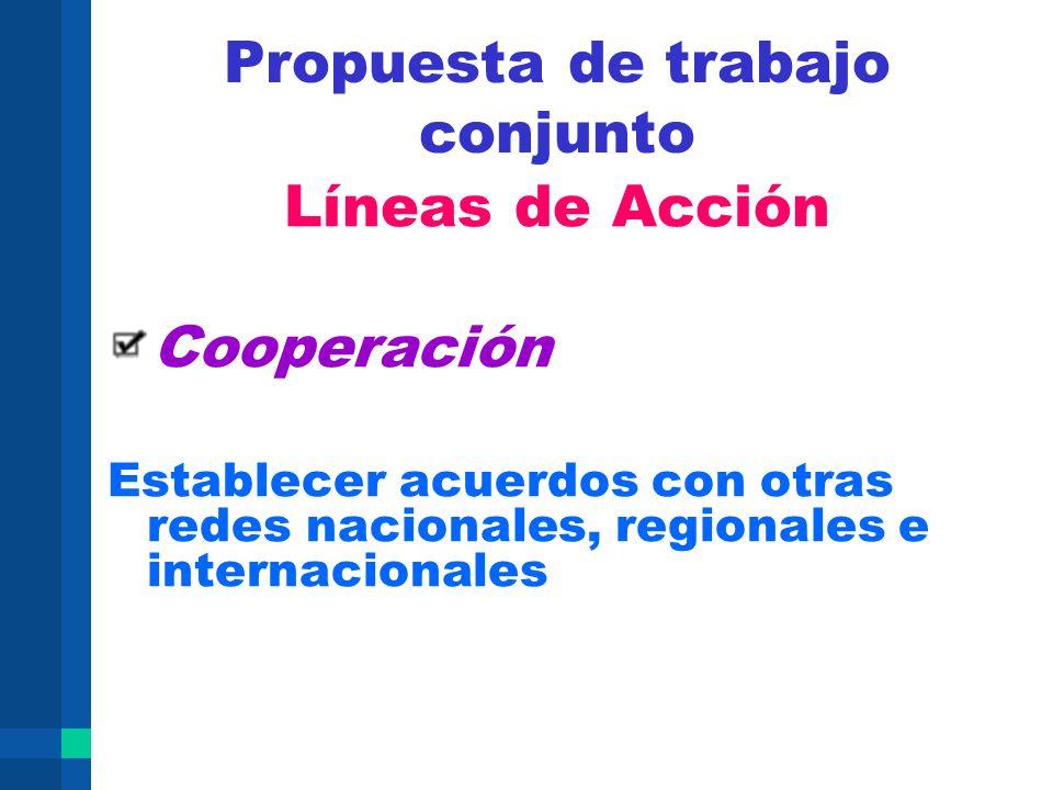 Propuesta de trabajo conjunto Líneas de Acción Cooperación Establecer acuerdos con otras redes nacionales, regionales e internacionales