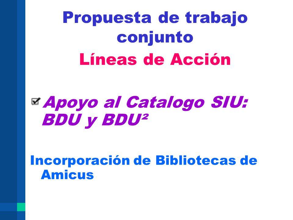 Propuesta de trabajo conjunto Líneas de Acción Apoyo al Catalogo SIU: BDU y BDU² Incorporación de Bibliotecas de Amicus