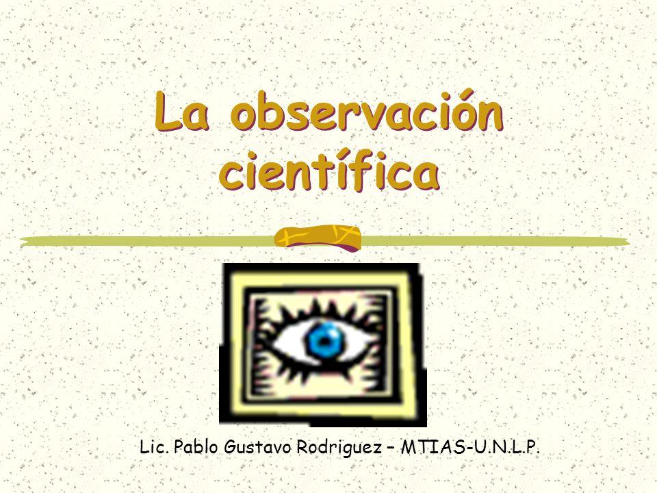 La observación científica Lic. Pablo Gustavo Rodriguez – MTIAS-U.N.L.P.