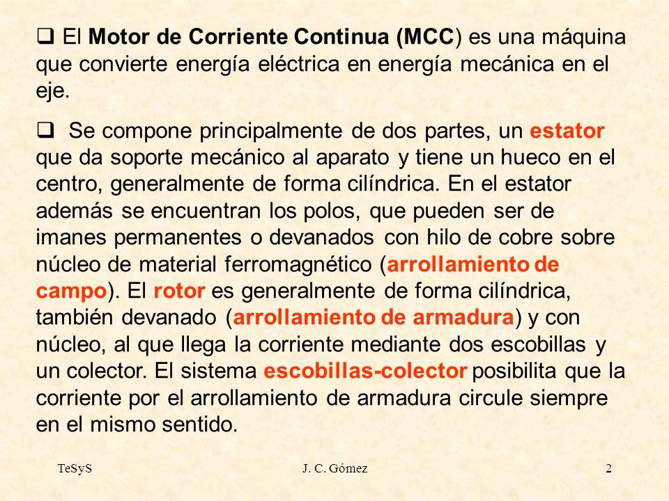 TeSySJ. C. Gómez2 El Motor de Corriente Continua (MCC) es una máquina que convierte energía eléctrica en energía mecánica en el eje. Se compone princi