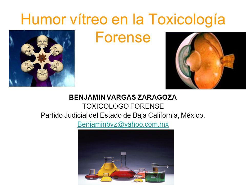 Humor vítreo en la Toxicología Forense BENJAMIN VARGAS ZARAGOZA TOXICOLOGO FORENSE Partido Judicial del Estado de Baja California, México. Benjaminbvz