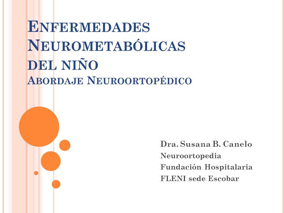 E NFERMEDADES N EUROMETABÓLICAS DEL NIÑO A BORDAJE N EUROORTOPÉDICO Dra. Susana B. Canelo Neuroortopedia Fundación Hospitalaria FLENI sede Escobar