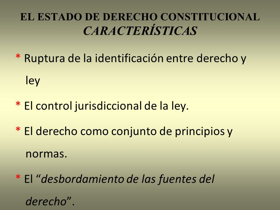 EL ESTADO DE DERECHO CONSTITUCIONAL CARACTERÍSTICAS * Ruptura de la identificación entre derecho y ley * El control jurisdiccional de la ley. * El der