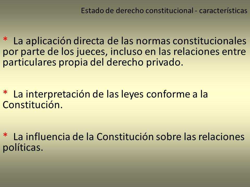 Estado de derecho constitucional - características * La aplicación directa de las normas constitucionales por parte de los jueces, incluso en las rela