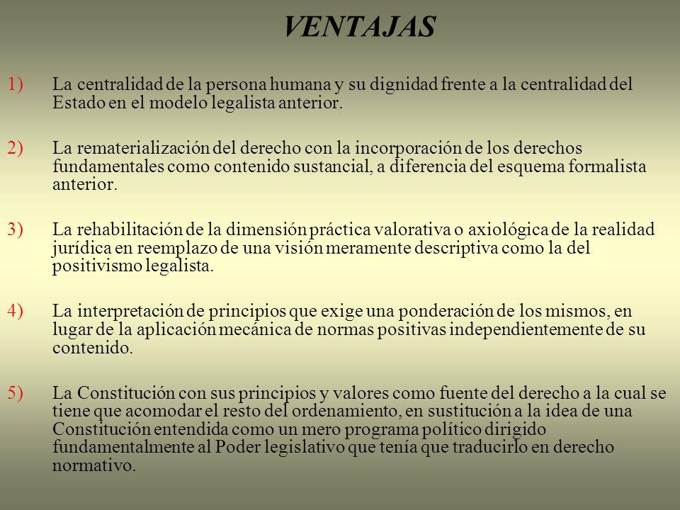 VENTAJAS 1)La centralidad de la persona humana y su dignidad frente a la centralidad del Estado en el modelo legalista anterior. 2)La rematerializació