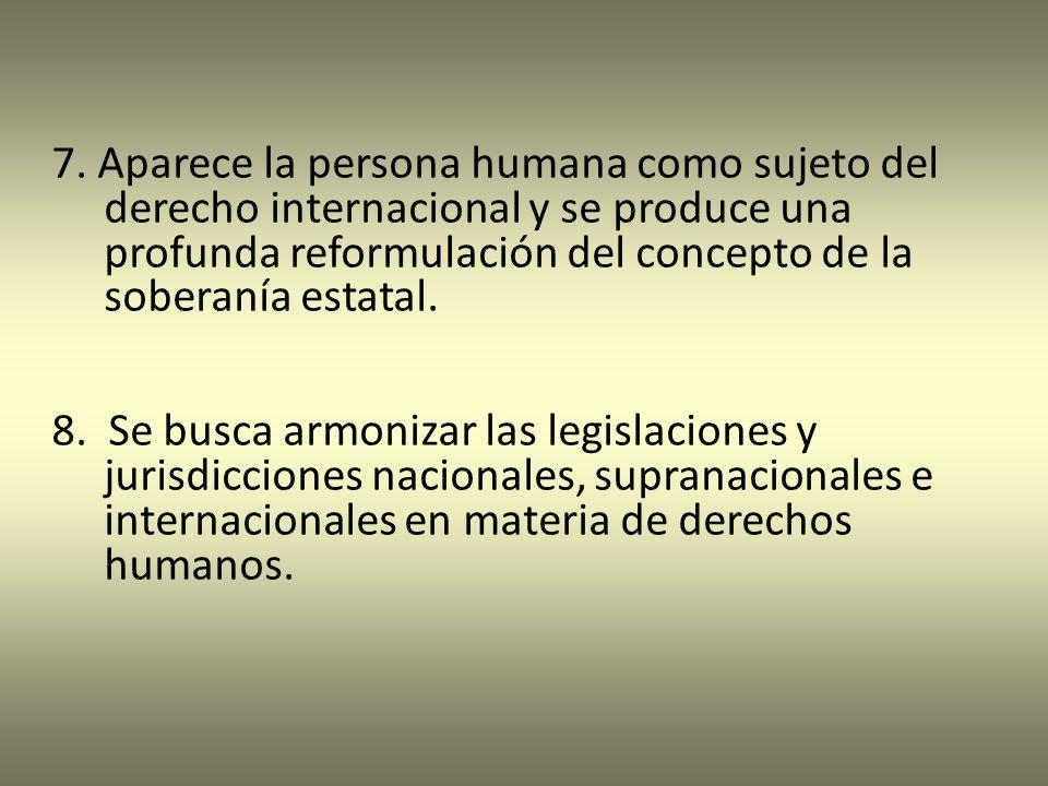 7. Aparece la persona humana como sujeto del derecho internacional y se produce una profunda reformulación del concepto de la soberanía estatal. 8. Se