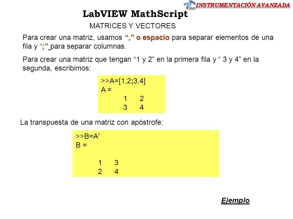 INSTRUMENTACIÓN AVANZADA LabVIEW MathScript MATRICES Y VECTORES, o espacio; Para crear una matriz, usamos, o espacio para separar elementos de una fil