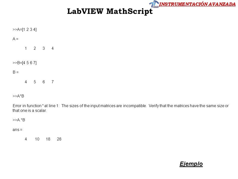 INSTRUMENTACIÓN AVANZADA LabVIEW MathScript Ejemplo >>A=[1 2 3 4] A = 1 2 3 4 >>B=[4 5 6 7] B = 4 5 6 7 >>A*B Error in function * at line 1: The sizes