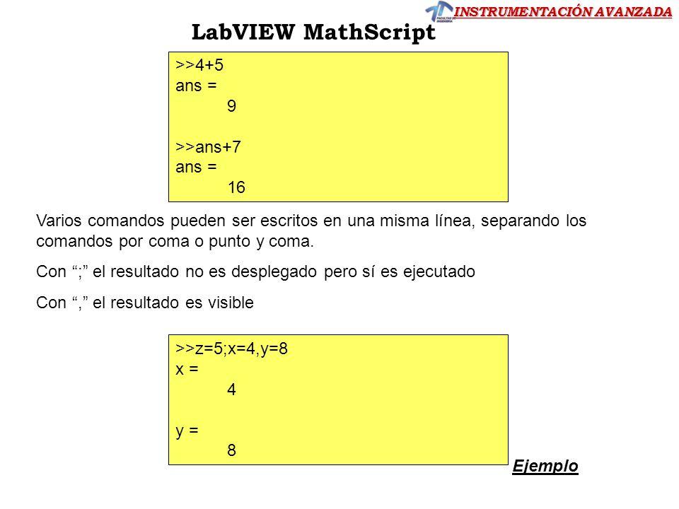 INSTRUMENTACIÓN AVANZADA LabVIEW MathScript >>4+5 ans = 9 >>ans+7 ans = 16 Varios comandos pueden ser escritos en una misma línea, separando los coman