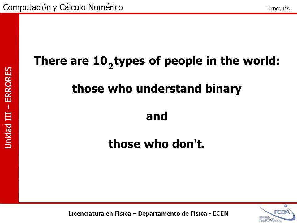 Licenciatura en Física – Departamento de Física - ECEN Computación y Cálculo Numérico Turner, P.A. Unidad III – ERRORES There are 10 types of people i
