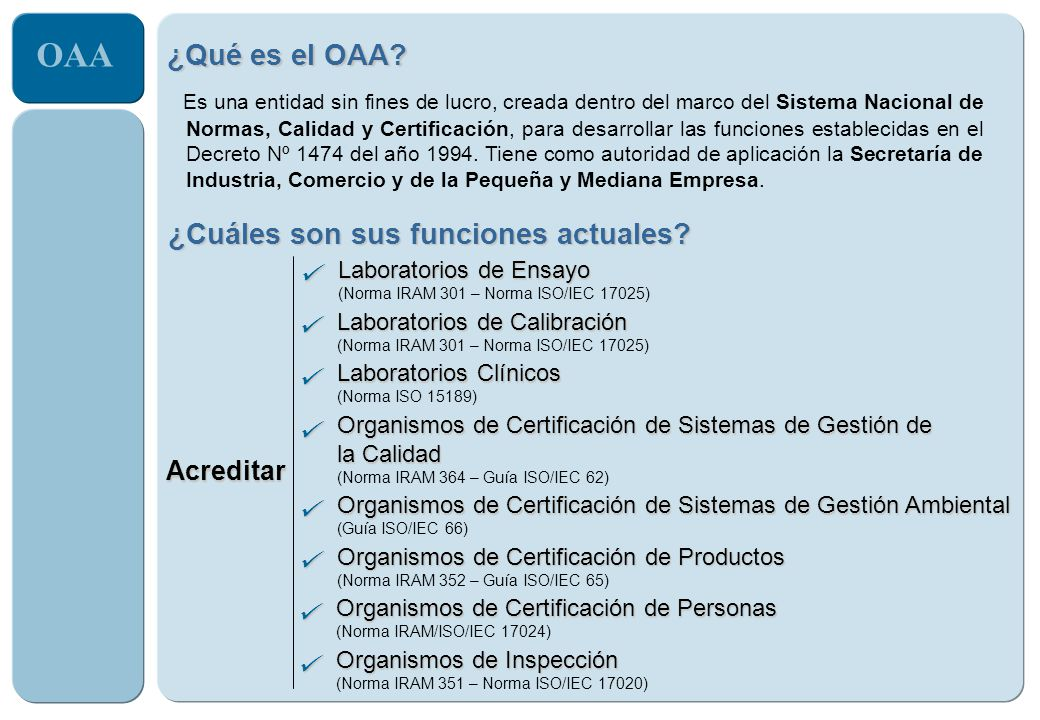 OAA Servicios de evaluación de la conformidad Ensayos Calibraciones Análisis Clínicos Inspecciones Certificación de Sistemas de Gestión Certificación de Productos Certificación de Personas declaración de competencia conformidad Acreditación Reconocimiento formal que hace una tercera parte de que un organismo cumple con los requisitos especificados y es competente para desarrollar tareas específicas de evaluación de la conformidad.