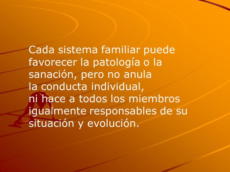Cada sistema familiar puede favorecer la patología o la sanación, pero no anula la conducta individual, ni hace a todos los miembros igualmente responsables de su situación y evolución.
