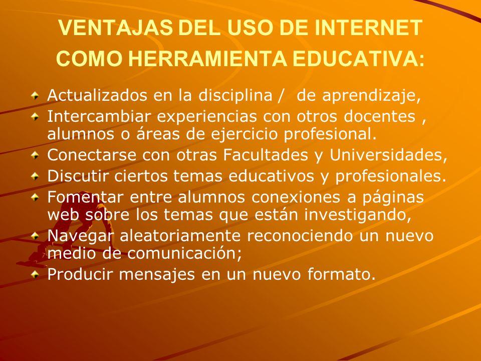 VENTAJAS DEL USO DE INTERNET COMO HERRAMIENTA EDUCATIVA: Actualizados en la disciplina / de aprendizaje, Intercambiar experiencias con otros docentes, alumnos o áreas de ejercicio profesional.