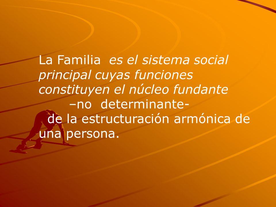 La Familia es el sistema social principal cuyas funciones constituyen el núcleo fundante –no determinante- de la estructuración armónica de una persona.