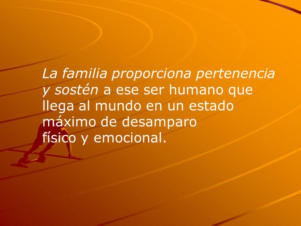La familia proporciona pertenencia y sostén a ese ser humano que llega al mundo en un estado máximo de desamparo físico y emocional.
