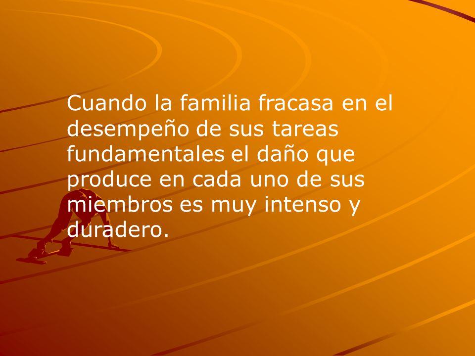 Cuando la familia fracasa en el desempeño de sus tareas fundamentales el daño que produce en cada uno de sus miembros es muy intenso y duradero.