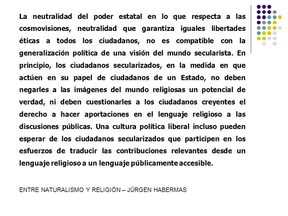 La neutralidad del poder estatal en lo que respecta a las cosmovisiones, neutralidad que garantiza iguales libertades éticas a todos los ciudadanos, n
