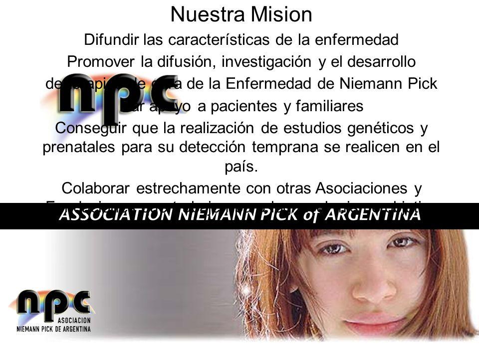 ASSOCIATION NIEMANN PICK of ARGENTINA Nuestra Mision Difundir las características de la enfermedad Promover la difusión, investigación y el desarrollo