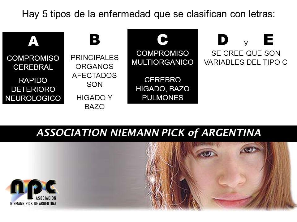ASSOCIATION NIEMANN PICK of ARGENTINA Hay 5 tipos de la enfermedad que se clasifican con letras: A COMPROMISO CEREBRAL RAPIDO DETERIORO NEUROLOGICO B