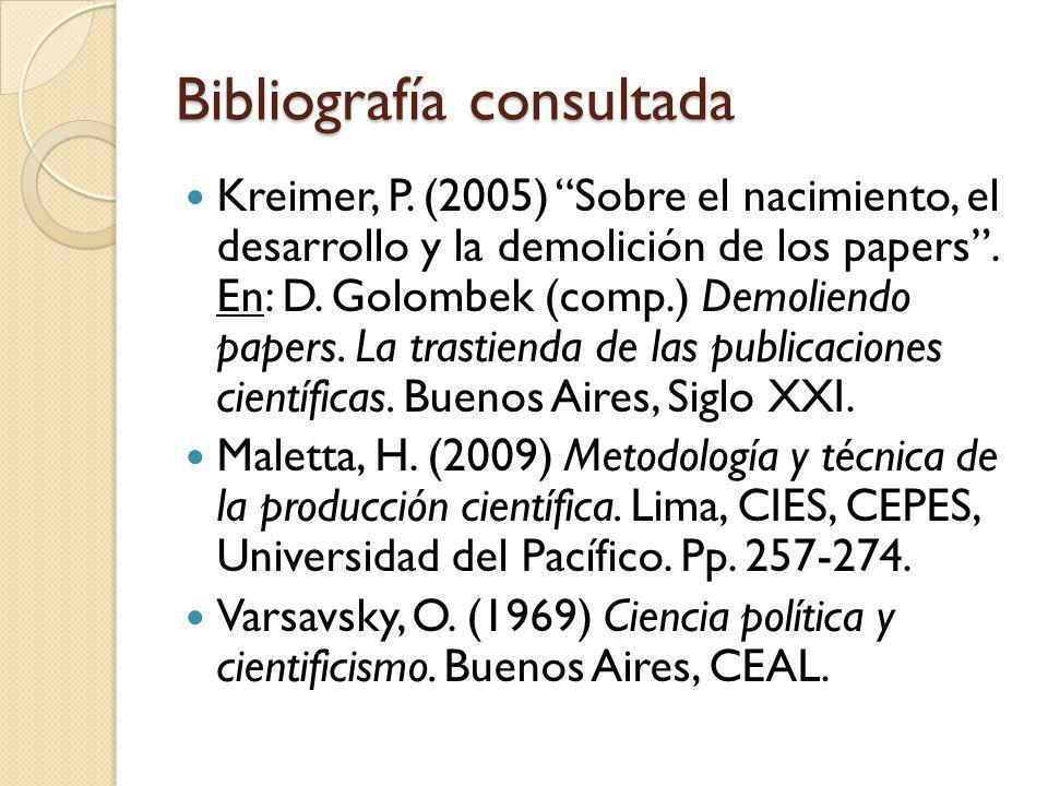 Bibliografía consultada Kreimer, P. (2005) Sobre el nacimiento, el desarrollo y la demolición de los papers. En: D. Golombek (comp.) Demoliendo papers