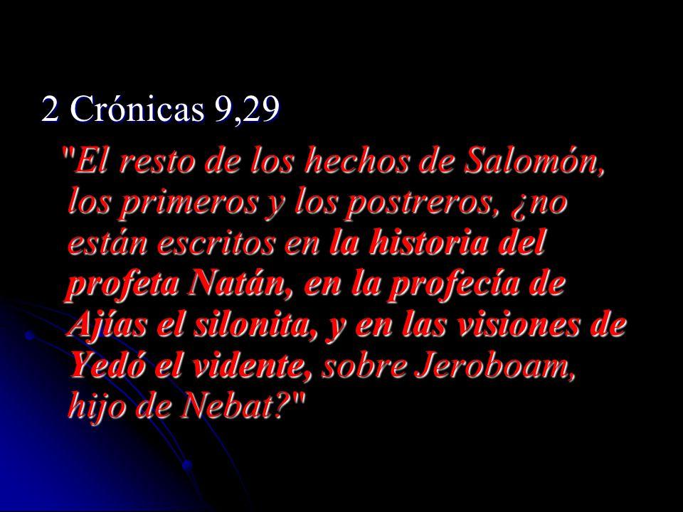 2 Crónicas 9,29 El resto de los hechos de Salomón, los primeros y los postreros, ¿no están escritos en la historia del profeta Natán, en la profecía de Ajías el silonita, y en las visiones de Yedó el vidente, sobre Jeroboam, hijo de Nebat? El resto de los hechos de Salomón, los primeros y los postreros, ¿no están escritos en la historia del profeta Natán, en la profecía de Ajías el silonita, y en las visiones de Yedó el vidente, sobre Jeroboam, hijo de Nebat?