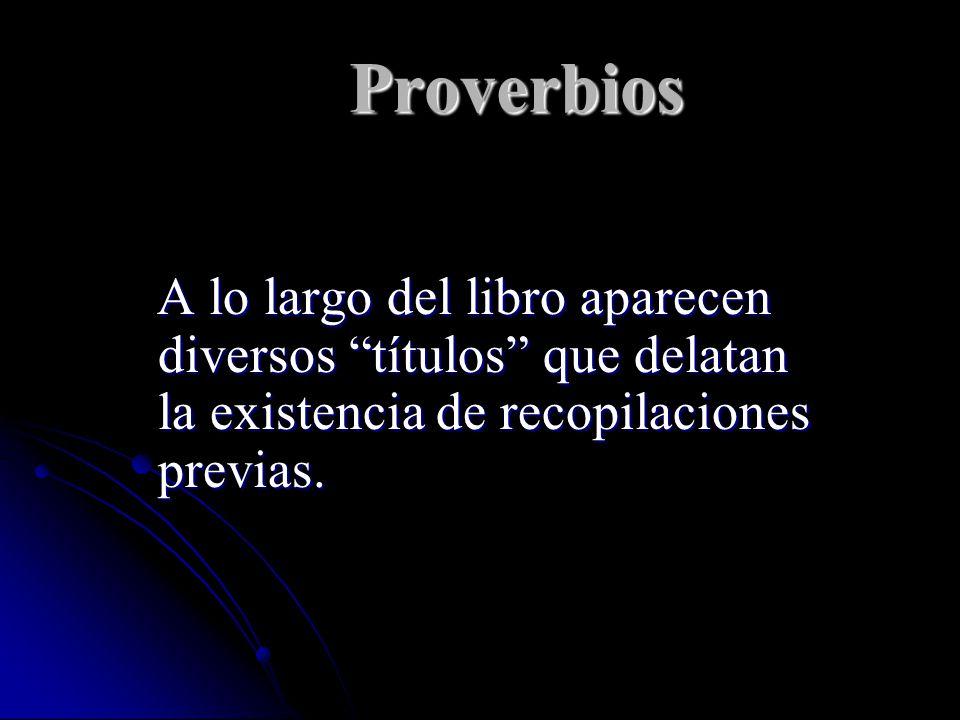 Proverbios A lo largo del libro aparecen diversos títulos que delatan la existencia de recopilaciones previas.