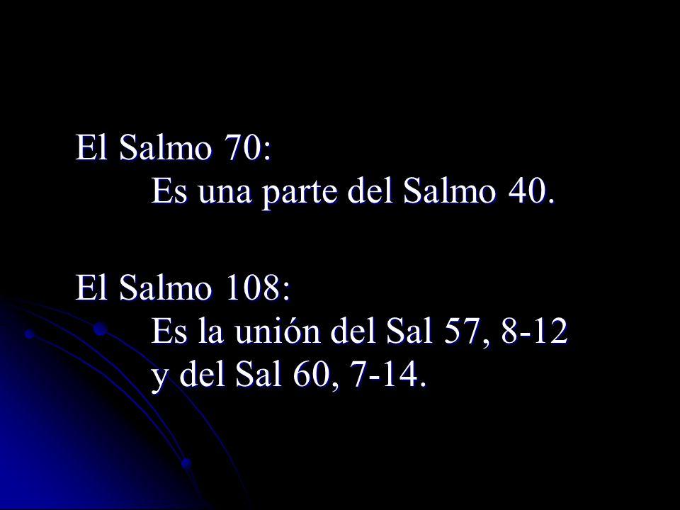 El Salmo 70: Es una parte del Salmo 40. Es una parte del Salmo 40. El Salmo 108: Es la unión del Sal 57, 8-12 Es la unión del Sal 57, 8-12 y del Sal 6