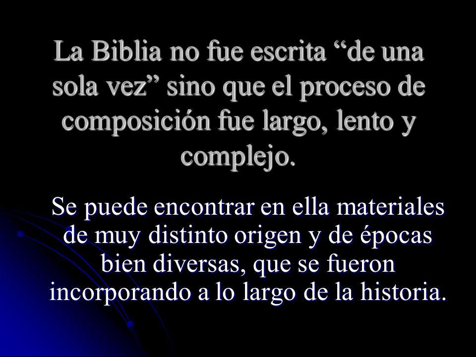La Biblia no fue escrita de una sola vez sino que el proceso de composición fue largo, lento y complejo. Se puede encontrar en ella materiales de muy