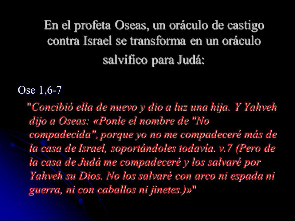 En el profeta Oseas, un oráculo de castigo contra Israel se transforma en un oráculo salvífico para Judá: Ose 1,6-7 Concibió ella de nuevo y dio a luz una hija.