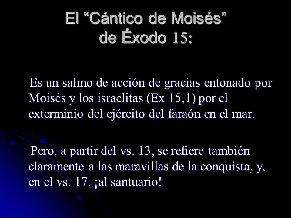 El Cántico de Moisés de Éxodo 15: Es un salmo de acción de gracias entonado por Moisés y los israelitas (Ex 15,1) por el exterminio del ejército del faraón en el mar.