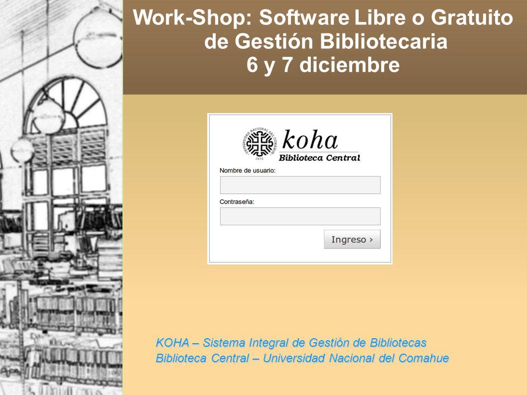 KOHA – Sistema Integral de Gestión de Bibliotecas Biblioteca Central – Universidad Nacional del Comahue Work-Shop: Software Libre o Gratuito de Gestión Bibliotecaria 6 y 7 diciembre