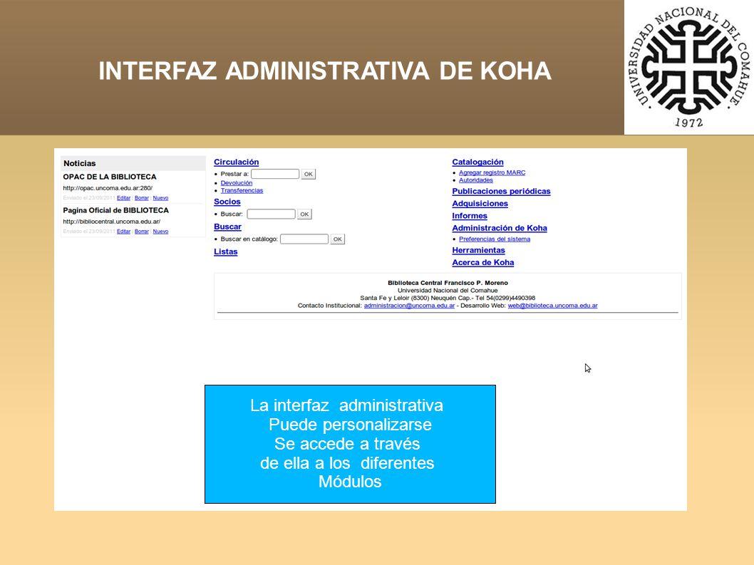 INTERFAZ ADMINISTRATIVA DE KOHA La interfaz administrativa Puede personalizarse Se accede a través de ella a los diferentes Módulos