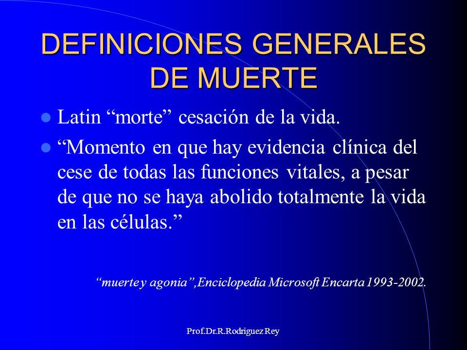 Prof.Dr.R.Rodriguez Rey DEFINICIONES GENERALES DE MUERTE La muerte implica un cambio completo en el estado de un ser vivo, la pérdida de sus características esenciales Muerte y agonia, enciclopedia microsoft encarta 1993-2002