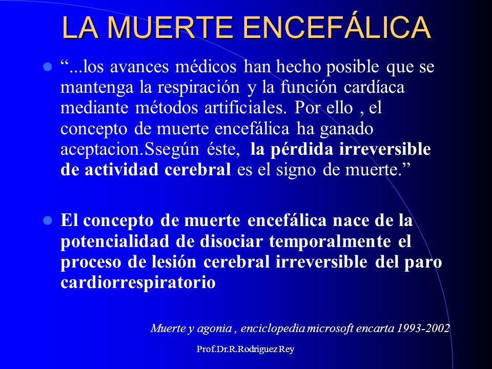 Prof.Dr.R.Rodriguez Rey EL CRITERIO CEREBRAL O ENCEFÁLICO La comprobación del cese irreversible de la función del encéfalo como un todo, aún en presencia de un funcionamiento cardiovascular y ventilatorio artificial.