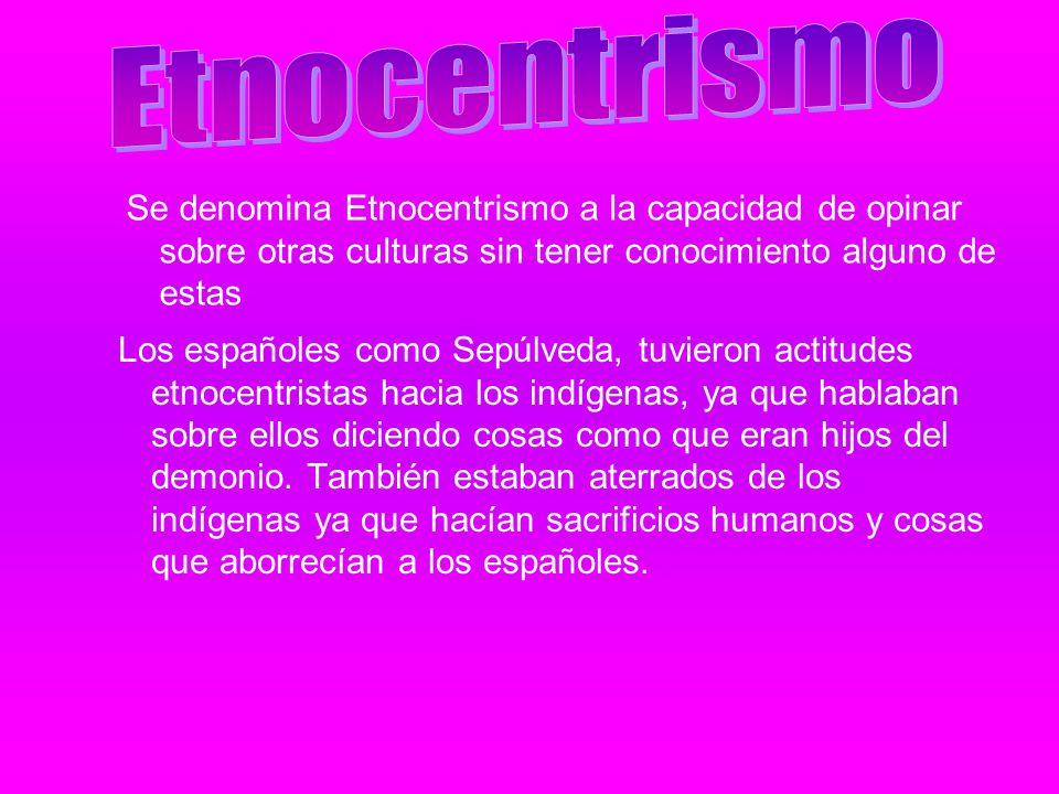 Los españoles como Sepúlveda, tuvieron actitudes etnocentristas hacia los indígenas, ya que hablaban sobre ellos diciendo cosas como que eran hijos de