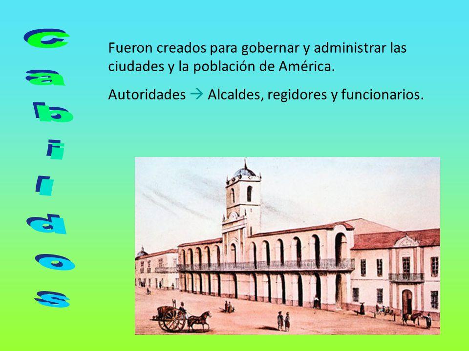 Fueron creados para gobernar y administrar las ciudades y la población de América. Autoridades Alcaldes, regidores y funcionarios.