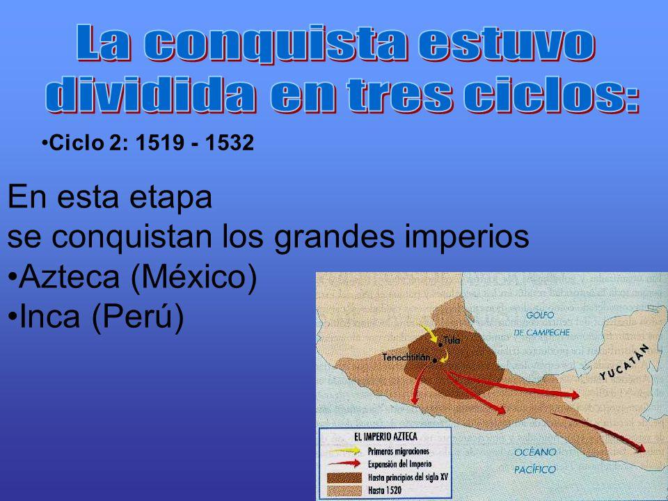 Ciclo 2: 1519 - 1532 En esta etapa se conquistan los grandes imperios Azteca (México) Inca (Perú)