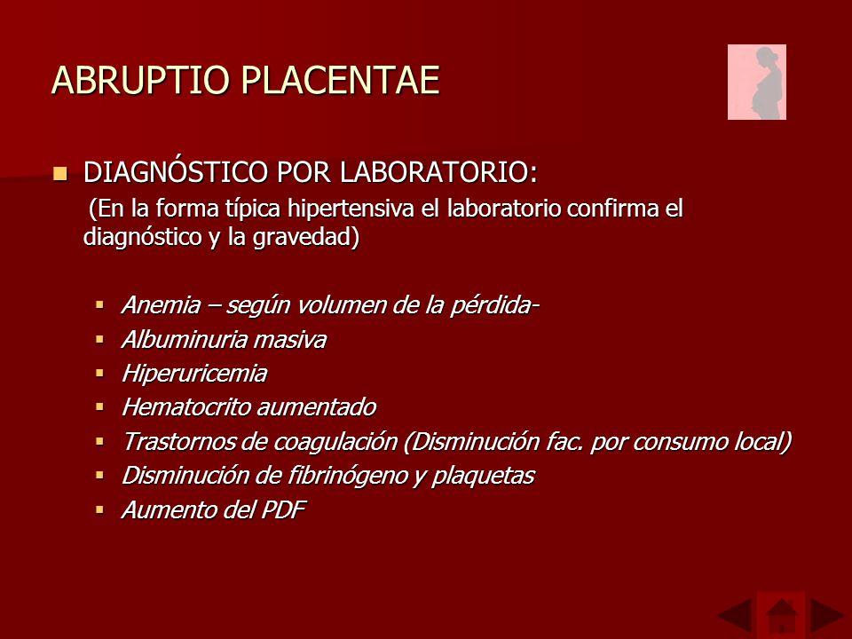 ABRUPTIO PLACENTAE DIAGNÓSTICO POR LABORATORIO: DIAGNÓSTICO POR LABORATORIO: (En la forma típica hipertensiva el laboratorio confirma el diagnóstico y